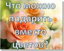 Что подарить вместо цветов